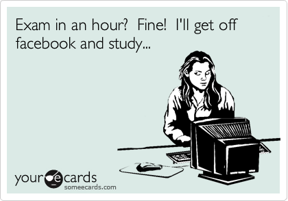 Exam in an hour?  Fine!  I'll get off facebook and study...