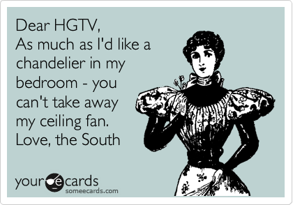 Dear HGTV, As much as I'd like a chandelier in my bedroom - you  can't take away my ceiling fan. Love, the South