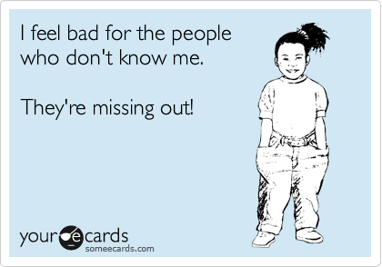 I feel bad for the people  who don't know me.  They're missing out!