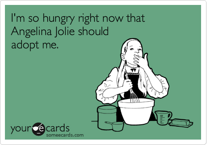 I'm so hungry right now that Angelina Jolie should adopt me.