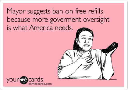 Mayor suggests ban on free refills because more goverment oversight is what America needs.