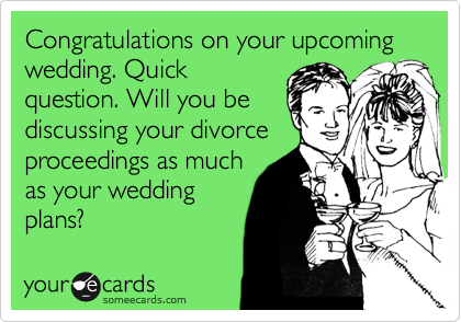Congratulations on your upcoming wedding. Quick question. Will you be discussing your divorce proceedings as much as your wedding plans?