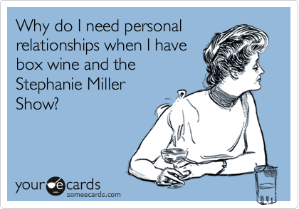 Why do I need personal relationships when I have box wine and the  Stephanie Miller Show?