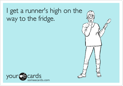 I get a runner's high on the way to the fridge.