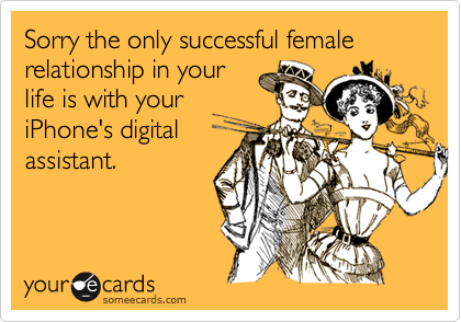 Sorry the only successful female relationship in your life is with your iPhone's digital assistant.