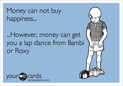 Money can not buy happiness...  ...However, money can get you a lap dance from Bambi or Roxy