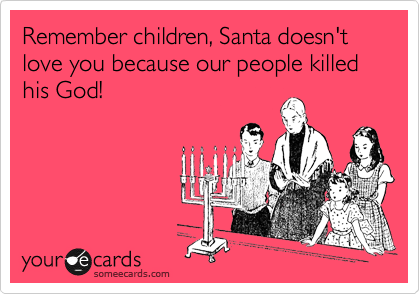 Remember children, Santa doesn't love you because our people killed his God!