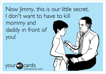 Now Jimmy, this is our little secret.  I don't want to have to kill mommy and daddy in front of you!