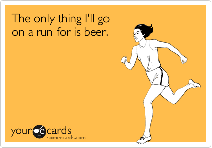 The only thing I'll go on a run for is beer.