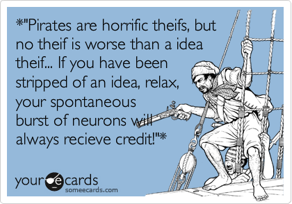 "*""Pirates are horrific theifs, but no theif is worse than a idea theif... If you have been stripped of an idea, relax, your spontaneous burst of neurons will always recieve credit!""*"