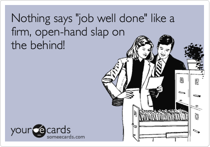 "Nothing says ""job well done"" like a firm, open-hand slap on the behind!"