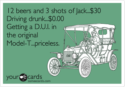 12 beers and 3 shots of Jack...%2430 Driving drunk...%240.00 Getting a D.U.I. in the original Model-T...priceless.