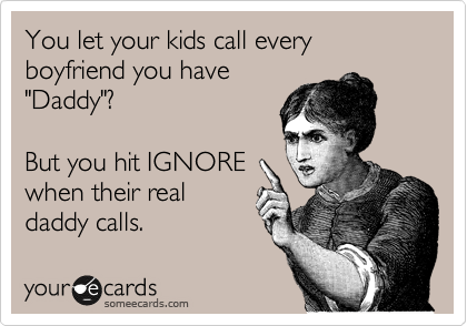 "You let your kids call every boyfriend you have ""Daddy""?   But you hit IGNORE when their real daddy calls."
