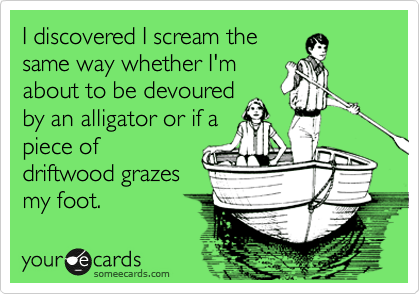 I discovered I scream the same way whether I'm about to be devoured by an alligator or if a piece of driftwood grazes my foot.