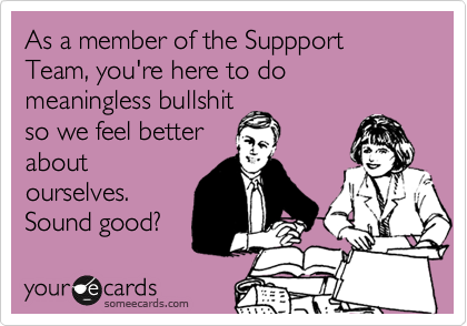 As a member of the Suppport Team, you're here to do  meaningless bullshit so we feel better about ourselves. Sound good?