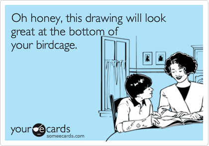Oh honey, this drawing will look great at the bottom of your birdcage.