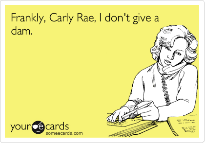 Frankly, Carly Rae, I don't give a dam.