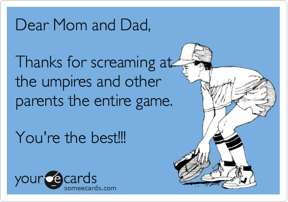 Dear Mom and Dad,  Thanks for screaming at the umpires and other parents the entire game.  You're the best!!!