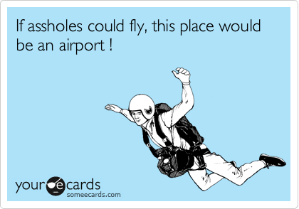 If assholes could fly, this place would be an airport !