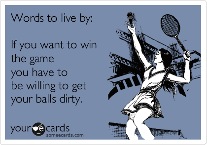 Words to live by:   If you want to win the game  you have to be willing to get your balls dirty.