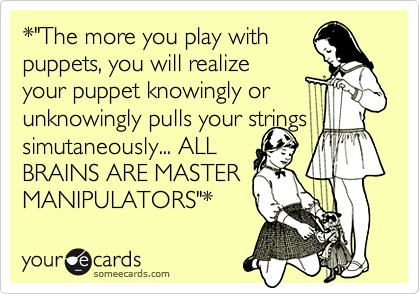 "*""The more you play with puppets, you will realize your puppet knowingly or unknowingly pulls your strings simutaneously... ALL BRAINS ARE MASTER MANIPULATORS""*"