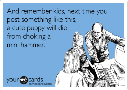 And remember kids, next time you post something like this, a cute puppy will die from choking a  mini hammer.