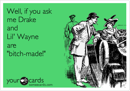 "Well, if you ask me Drake  and  Lil' Wayne are  ""bitch-made!"""