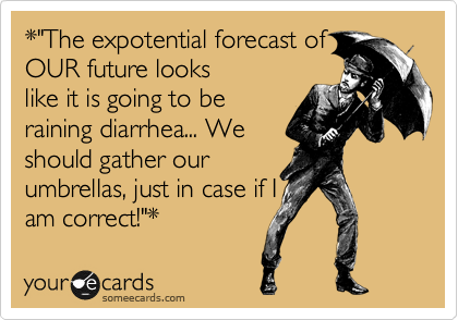 "*""The expotential forecast of OUR future looks like it is going to be raining diarrhea... We should gather our umbrellas, just in case if I am correct!""*"