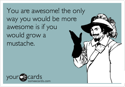 You are awesome! the only way you would be more awesome is if you would grow a mustache.