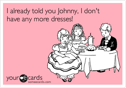 I already told you Johnny, I don't have any more dresses!