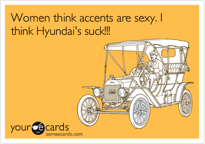 Women think accents are sexy. I think Hyundai's suck!!!