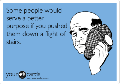 Some people would serve a better purpose if you pushed them down a flight of stairs.