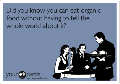Did you know you can eat organic food without having to tell the whole world about it?