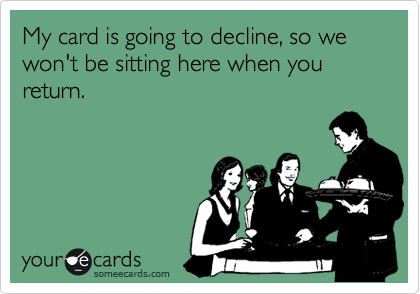 My card is going to decline, so we won't be sitting here when you return.