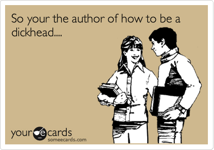 So your the author of how to be a dickhead....