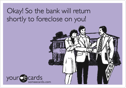 Okay! So the bank will return shortly to foreclose on you!