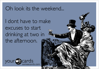 Oh look its the weekend...  I dont have to make excuses to start drinking at two in the afternoon.