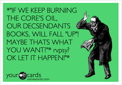 "*""IF WE KEEP BURNING THE CORE'S OIL, OUR DECSENDANTS BOOKS, WILL FALL ""UP""! MAYBE THATS WHAT YOU WANT?""* rvpsy? OK LET IT HAPPEN!""*"