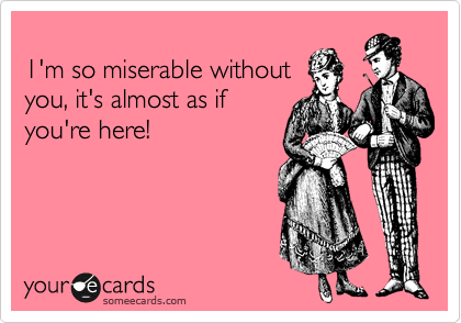 1'm so miserable without  you, it's almost as if  you're here!