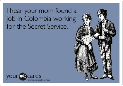 I hear your mom found a job in Colombia working for the Secret Service.
