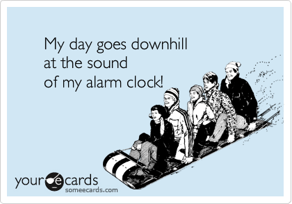 My day goes downhill        at the sound        of my alarm clock!
