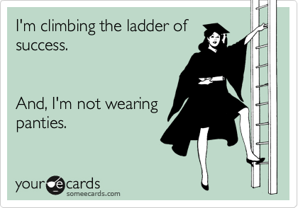 I'm climbing the ladder of success.   And, I'm not wearing panties.
