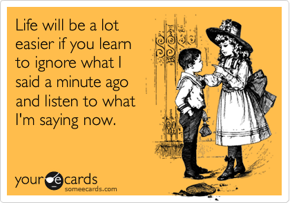 Life will be a lot easier if you learn to ignore what I said a minute ago and listen to what I'm saying now.
