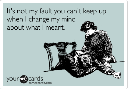 It's not my fault you can't keep up when I change my mind about what I meant.
