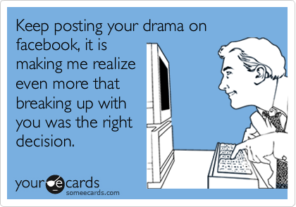 Keep posting your drama on facebook, it is making me realize even more that breaking up with you was the right decision.