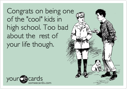 """Congrats on being one  of the """"cool"""" kids in  high school. Too bad about the  rest of  your life though."""