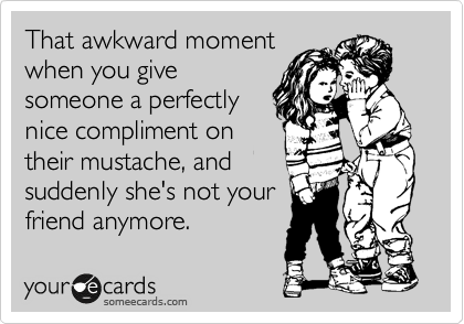 That awkward moment when you give someone a perfectly nice compliment on their mustache, and suddenly she's not your friend anymore.