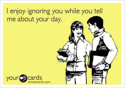 I enjoy ignoring you while you tell me about your day.