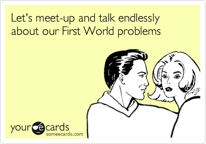 Let's meet-up and talk endlessly about our First World problems