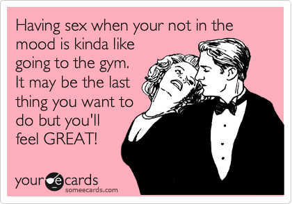 Having sex when your not in the mood is kinda like going to the gym. It may be the last thing you want to do but you'll feel GREAT!